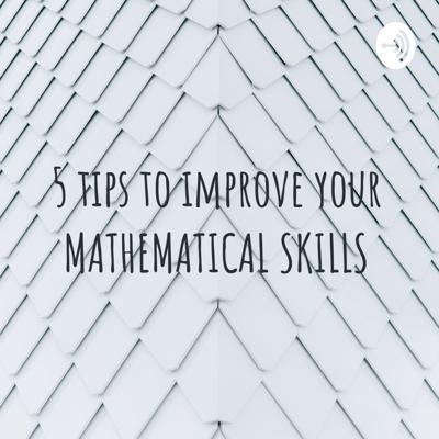 5 tips to improve your MATHEMATICAL SKILLS