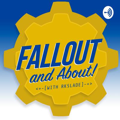 Fallout and About!