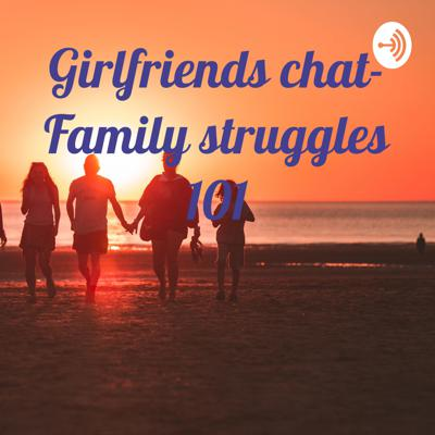 Girlfriends chat- Family struggles 101