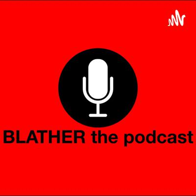 BLATHER the podcast