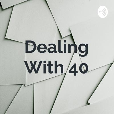 Dealing With 40