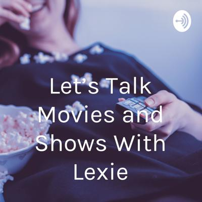 Let's Talk Movies and Shows With Lexie
