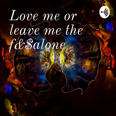 Love me or leave me the f&$% alone