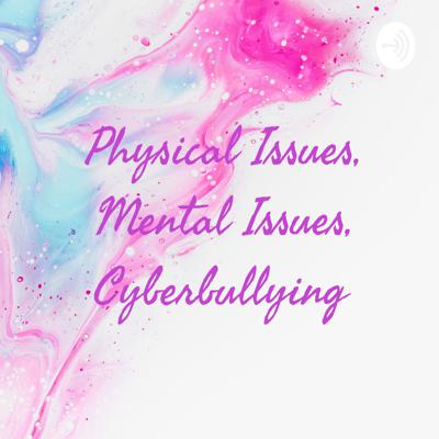 Physical Issues, Mental Issues, Cyberbullying