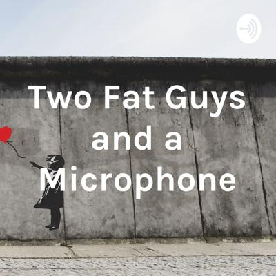 Two Fat Guys and a Microphone