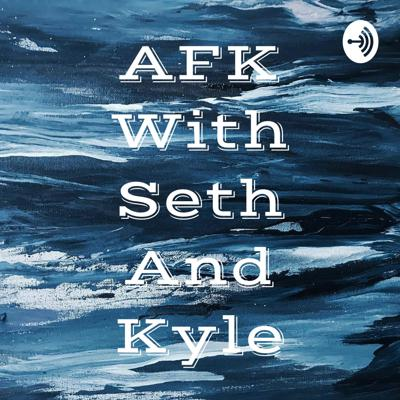 AFK With Seth And Kyle