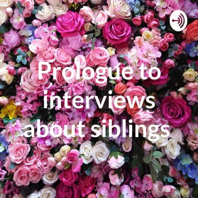 Prologue to interviews about siblings