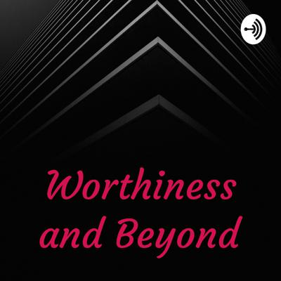 Worthiness and Beyond