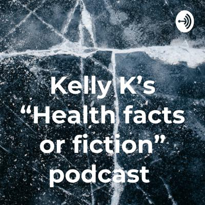 """Kelly K's """"Health facts or fiction"""" podcast"""