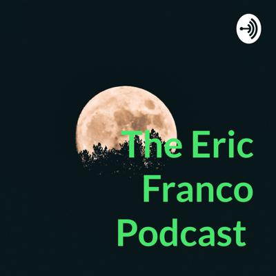 The Eric Franco Podcast