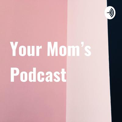 Your Mom's Podcast