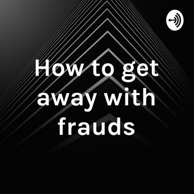 How to get away with frauds
