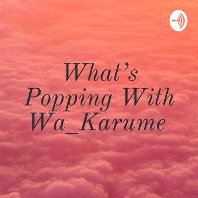 What's Popping With Wa_Karume 🤷