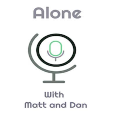 ALONE with Matt and Dan