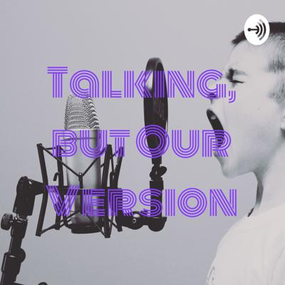 Talking, But Our Version
