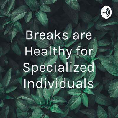 Breaks are Healthy for Specialized Individuals