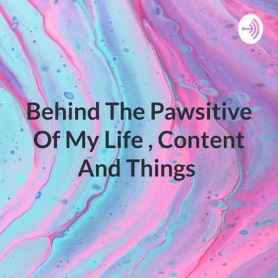 Behind The Pawsitive Of My Life , Content And Things