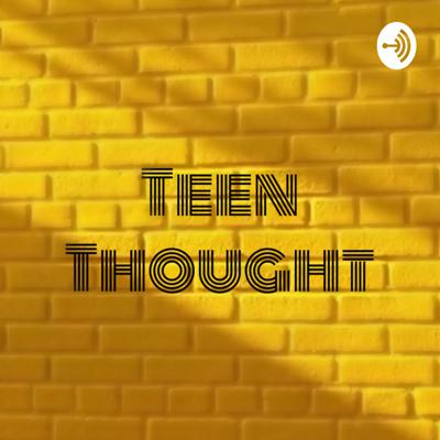 Teen thought: A podcast of teen thoughts