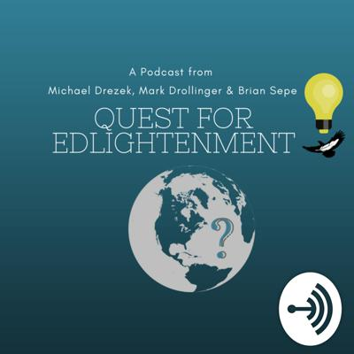 This is Quest for Edlightenment, a podcast from educators Michael Drezek, Mark Drollinger and Brian Sepe. On the Quest, we'll bring about questions, ideas, and inspiration for the classroom and beyond. This is a chance for educators and learners from across the globe to share their story with the world with the aim of making it a better place!