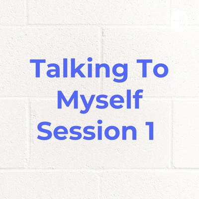 Talking To Myself Session 1