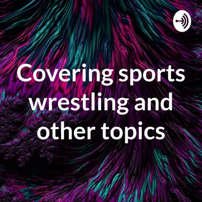 Covering sports wrestling and other topics