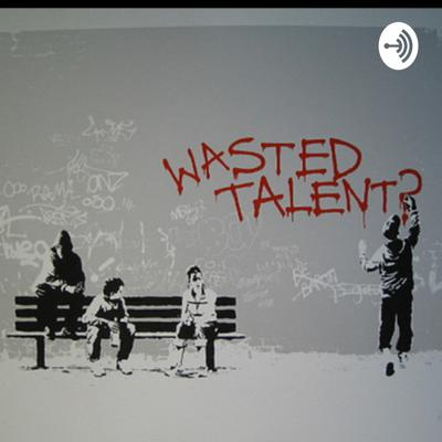 Wasted talent podcast