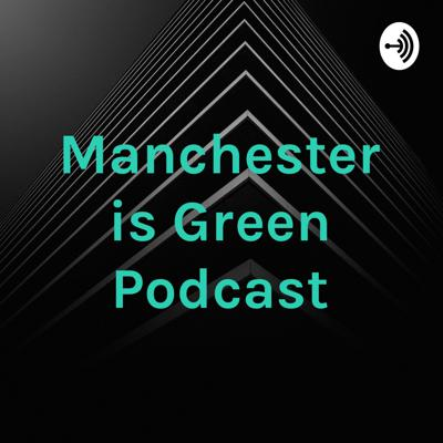 Manchester is Green Podcast
