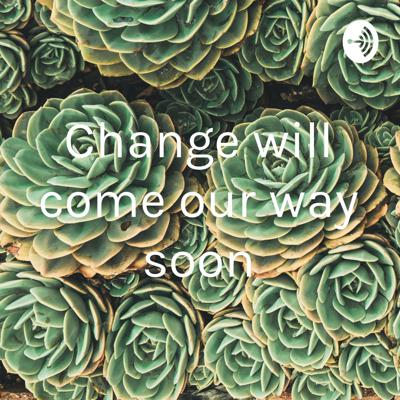 Change will come our way soon