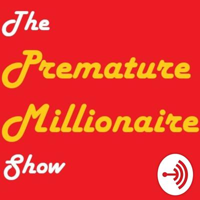 The Premature Millionaire Show - The Show About Side Hustles, Investing, Motivation, And Retirement