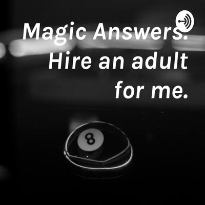 Magic Answers. Hire an adult for me.