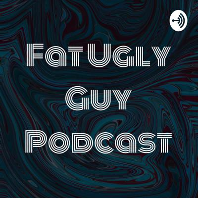 Fat Ugly Guy Podcast