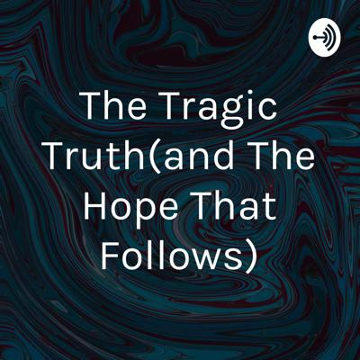 The Tragic Truth(and The Hope That Follows)