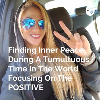 Finding Inner Peace During A Tumultuous Time In The World Focusing On The POSITIVE
