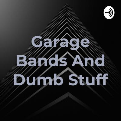 Garage Bands And Dumb Stuff