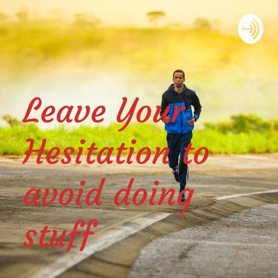 Leave Your Hesitation to avoid doing stuff