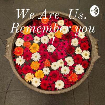 We Are Us. Remember you !