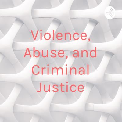 Violence, Abuse, and Criminal Justice