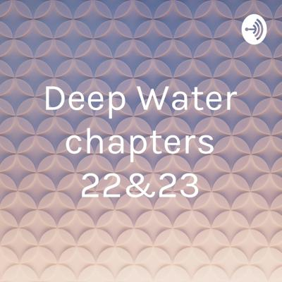 Deep Water chapters 22&23