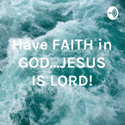Have FAITH in GOD...JESUS IS LORD!