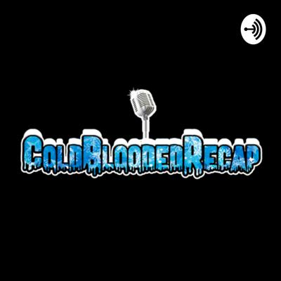 COLDBLOODED RECAP PODCAST