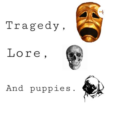 Tragedy, Lore, and Puppies