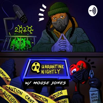 Quarantine Nightly with Mouse Jones is a deep dive into the mind of a 31yr old man who's never been scared of ANYTHING, until the world stopped due to COVID-19. Listen as Mouse explores his thoughts, his feelings, his fears and everything in between, on his own. Discussing news, current events, and whatever else comes across his desk. An unadulterated, unfiltered (as always) peak into all the things that make Mouse...Mouse. Also, they'll be GUESTS, Mouse will talk with friends and colleagues about their adjustment to the world's new