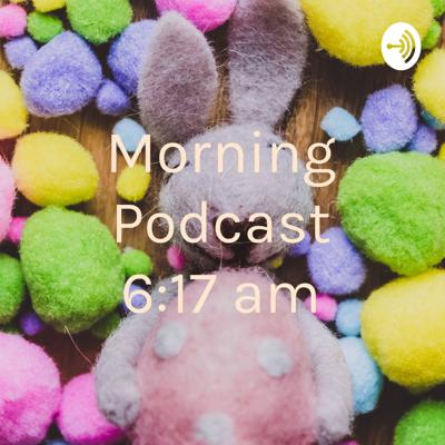 Morning Podcast 6:17 am