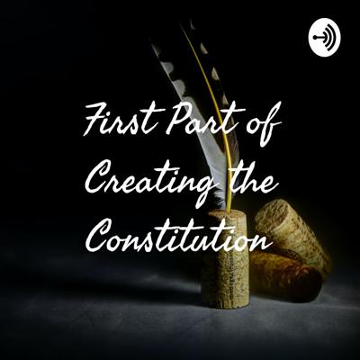 First Part of Creating the Constitution