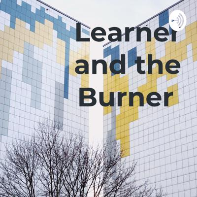 Learner and the Burner