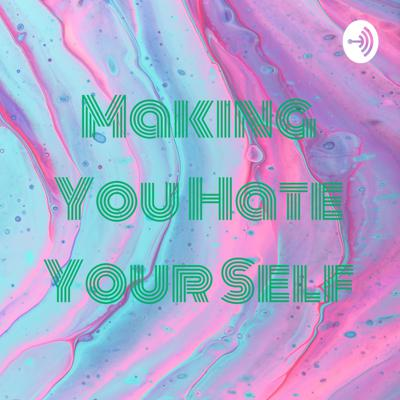 Making You Hate Your Self