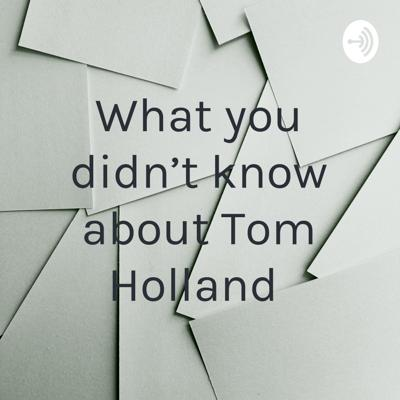 What you didn't know about Tom Holland