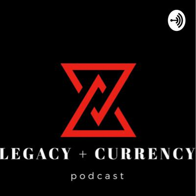 LEGACY + CURRENCY podcast