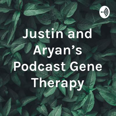 Justin and Aryan's Podcast Gene Therapy