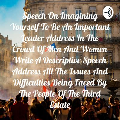 Speech On Imagining Yourself To Be An Important Leader Address In The Crowd Of Men And Women Write A